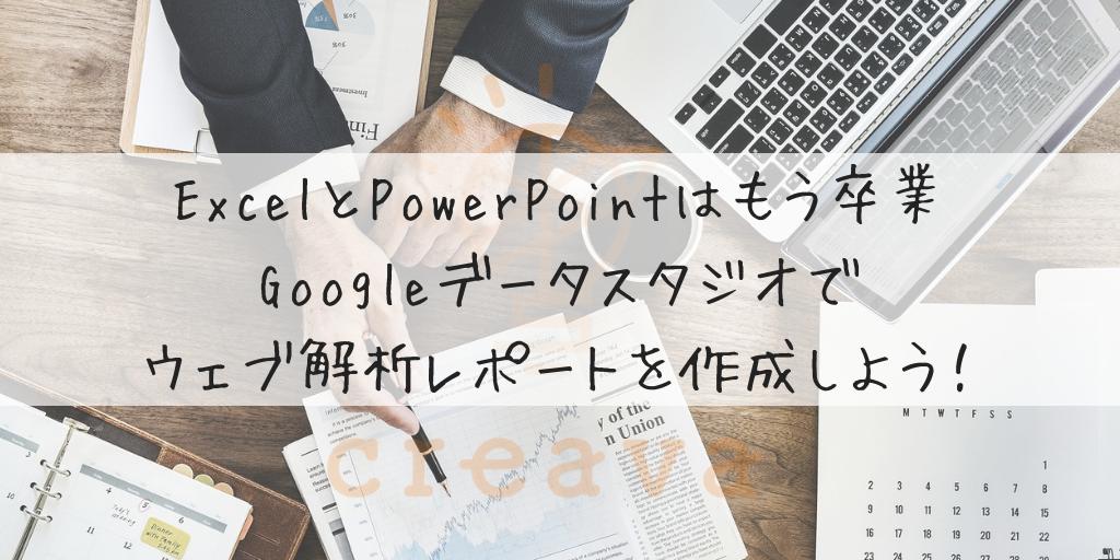 ExcelとPowerPointはもう卒業。Googleデータスタジオでウェブ解析レポートを作成しよう!